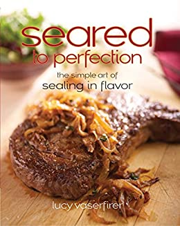 Seared to Perfection: The Simple Art of Sealing in Flavor (Non) by [Lucy Vaserfirer]