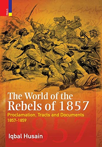 The World of the Rebels of 1857: Proclamation, Tracts and Documents, 1857-1859