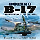 Boeing B-17: The Fifteen Ton Flying Fortress - Graham S Simons