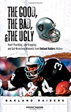 The Good, the Bad,  the Ugly: Oakland Raiders: Heart-Pounding, Jaw-Dropping, and Gut-Wrenching Moments from Oakland Raiders History