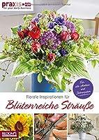Florale Inspirationen fuer Bluetenreiche Straeusse: Fuer alle Anlaesse und Jahreszeiten
