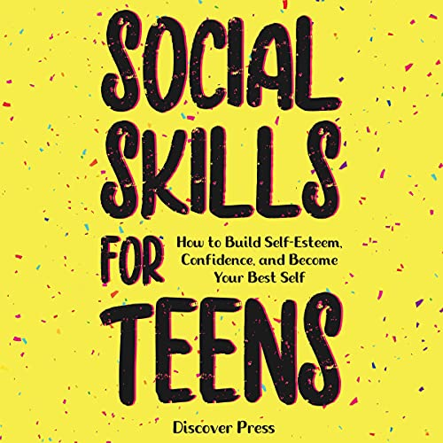 Social Skills for Teens: How to Build Self-Esteem, Confidence, and Become Your Best Self