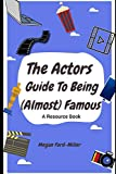 The Actor's Guide To Being (Almost) Famous: A Resource Book For Actors