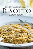 The Ultimate Gourmet Risotto Cookbook - Learn How to Make Italian Risotto Rice: The Best Recipes for Mushroom Risotto and More