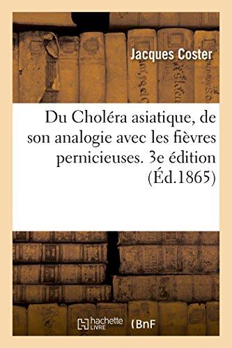 Du Choléra asiatique, de son analogie avec les fièvres pernicieuses: et de la possibilité d'en prévenir l'accès. 3e édition