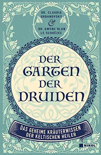 Der Garten der Druiden: Das geheime Kräuterwissen der keltischen Heiler