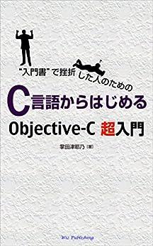 """[掌田 津耶乃]の""""入門書""""で挫折した人のための C言語からはじめるObjective-C超入門"""