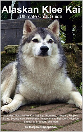 Alaskan Klee Kai Ultimate Care Guide Includes: Alaskan Klee Kai Training, Grooming, Lifespan, Puppies, Sizes, Socialization, Personality, Temperament, Rescue & Adoption, Shedding, Breeders, and More 1
