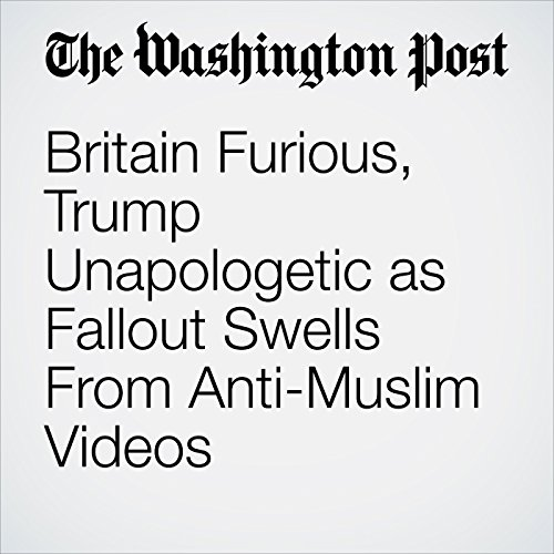 Britain Furious, Trump Unapologetic as Fallout Swells From Anti-Muslim Videos copertina