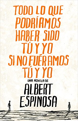 Todo lo que podríamos haber sido tu y yo si no fuéramos tu y yo (Albert Espinosa)