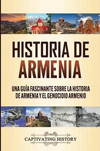 Historia de Armenia: Una Guía Fascinante sobre la Historia de Armenia y el Genocidio Armenio (Spanish Edition)