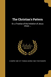 The Christian's Pattern: Or, a Treatise of the Imitation of Jesus Christ ...