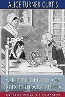 A Little Maid of Old Philadelphia (Esprios Classics)