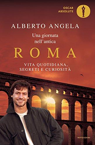 Una giornata nell'antica Roma: Vita quotidiana, segreti e curiosità (Oscar grandi bestsellers) di [Alberto Angela]