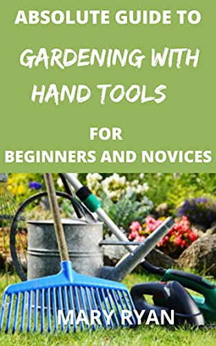 Absolute guide to gardening with hand tools for the beginners and novices (English Edition)