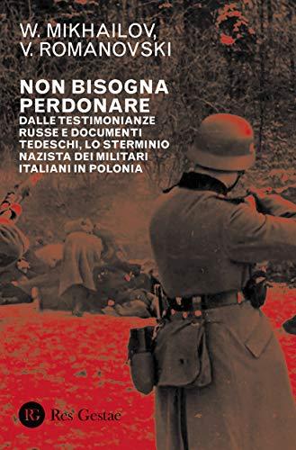 Non bisogna perdonare. Dalle testimonianze russe e documenti tedeschi, lo sterminio nazista dei militari italiani in Polonia