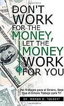 Don't Work for the Money, Let the Money Work for You: Â¡No Trabajes para el Dinero, Deje Que el Dinero Trabaje para Ti! (English and Spanish Edition)