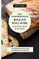 The Comprehensive Bread Machine Cooking Guide: Incredible Bread, Pizza And Cake Recipes For Everyone