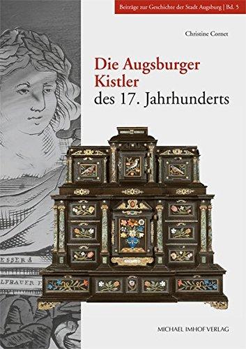 Die Augsburger Kistler des 17. Jahrhunderts: Studien zur Geschichte des Kunsthandwerks (Beiträge zur Geschichte der Stadt Augsburg)