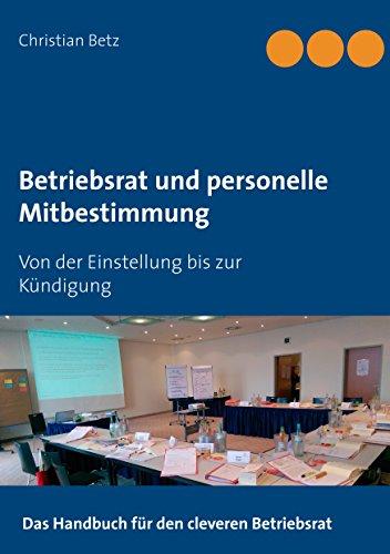 Betriebsrat und personelle Mitbestimmung: Von der Einstellung bis zur Kündigung: Von der Einstellung bis zur Kndigung