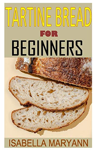 TARTINE BREAD FOR BEGINNERS: Discover the complete guides on everything you need to know about tartine bread