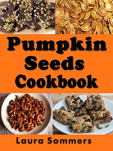 Pumpkin Seed Cookbook: Recipes for Pepitas and Pumpkin Seeds (Halloween Recipes Book 1) by [Laura Sommers]