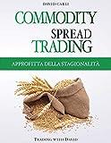Commodity Spread Trading - Approfitta della Stagionalità: Volume 1 - Impara lo spread trading, il modo migliore per fare trading sui futures delle ... libro per trader esperti e principianti