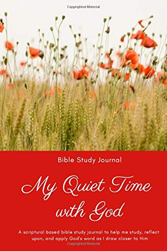Bible Study Journal: My Quiet Time with God: A scriptural based bible study journal to help you study, reflect upon, and apply God's word