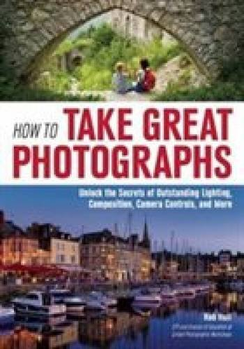 How to Take Great Photographs: Unlock the Secrets of Outstanding Lighting, Composition, Camera Controls, and More