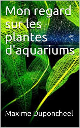 Mon regard sur les plantes d'aquariums (French Edition)