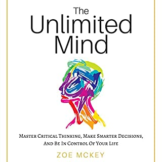 The Unlimited Mind     Master Critical Thinking, Make Smarter Decisions, and Be In Control of Your Life              Written by:                                                                                                                                 Zoe McKey                               Narrated by:                                                                                                                                 Whitney Gregory                      Length: 2 hrs and 16 mins     1 rating     Overall 5.0