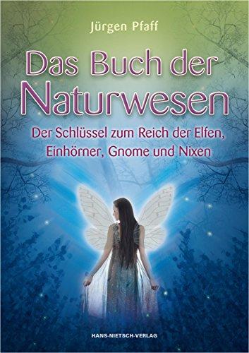 Das Buch der Naturwesen: Der Schlüssel zum Reich der Elfen, Einhörner, Gnome und Nixen
