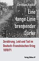 Eine lange Linie brennender Doerfer: Zerstoerung, Leid und Tod im Deutsch-Franzoesischen Krieg 1870/71