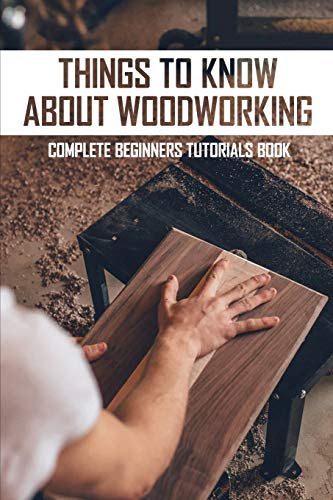Things To Know About Woodworking: Complete Beginners Tutorials Book: Best Woodworking Book For Beginners