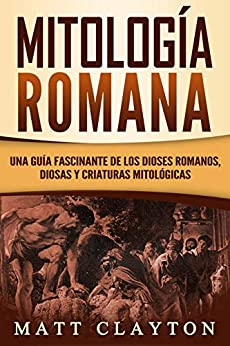 Book's Cover of Mitología Romana: Una Guía Fascinante de los Dioses Romanos, Diosas y Criaturas Mitológicas (Libro en Español/Roman Mythology Spanish Book Version) Versión Kindle