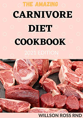 THE AMAZING CARNIVORE DIET COOKBOOK 2021 EDITION: 50+ Awesome Recipes for Healing and...