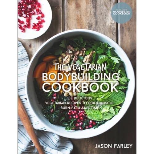 The Vegetarian Bodybuilding Cookbook: 100 Delicious Vegetarian Recipes To Build Muscle, Burn Fat & Save Time (The Build Muscle, Get Shredded, Muscle & Fat Loss Cookbook Series)