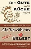 Die gute alte Küche heute - alte Kochbücher neu entdeckt: Alte Rezepte aus Uromas Zeiten - saubere und natürliche vegetarische Ernährung (Alt bewährtes neu bel(i)ebt, Band 1)