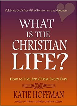 What is the Christian Life? by [Katie Hoffman]
