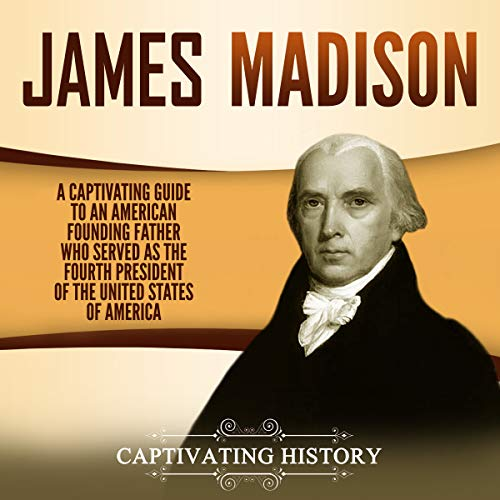 James Madison: A Captivating Guide to an American Founding Father Who Served as the Fourth President of the United States of America cover art