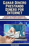 Ganar Dinero Prestando Dinero por Internet: Diversifica tus inversiones con rendimientos superiores a la bolsa, bonos de gobierno o tu banco.