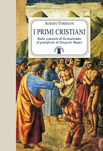 I primi cristiani. Dalla comunità di Gerusalemme al pontificato di Gregorio Magno