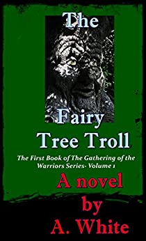 The Fairy Tree Troll: The First Book of the Gathering Series (The Gathering of the Warriors 1) by [A. White, Belinda Bauer]