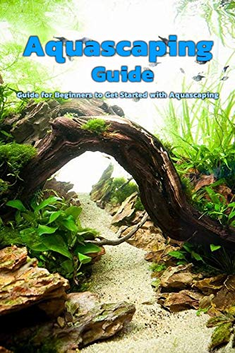 Aquascaping Guide: Guide for Beginners to Get Started with Aquascaping: Aquascaping Guide