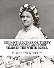 Behind the scenes, or, Thirty years a slave and four years in the White House. By: Elizabeth Keckley (1818-1907).: (autobiography former slave in the White House )