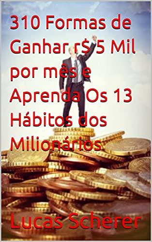 310 Formas de Ganhar r$ 5 Mil por mês e Aprenda Os 13 Hábitos dos Milionários