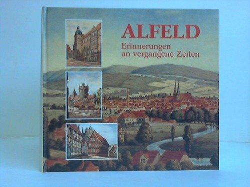 Alfeld - Erinnerungen an vergangene Zeiten. Die Entwicklung einer Ackerbürgergemeinde zur Industriestadt dargestellt in historischen Fotos und Zeichnungen
