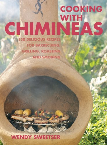 Cooking with Chimineas: 150 Delicious Recipes for Barbecuing, Grilling, Roasting and Smoking