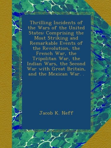 Thrilling Incidents of the Wars of the United States: Comprising the Most Striking and Remarkable Events of the Revolution, the French War, the ... with Great Britain, and the Mexican War. .