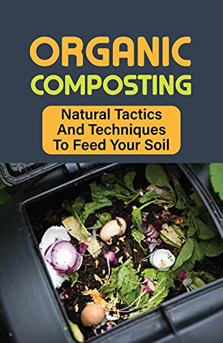Organic Composting: Natural Tactics And Techniques To Feed Your Soil: Environmental Benefits Of Composting (English Edition)